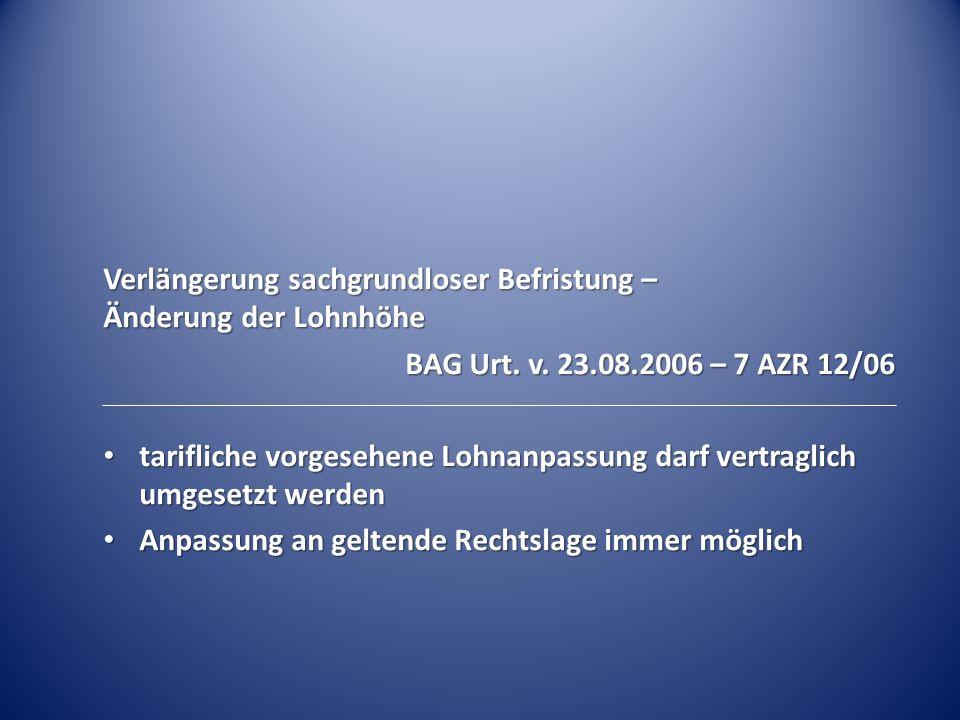 Verlängerung sachgrundloser Befristung – Änderung der Lohnhöhe BAG Urt. v. 23.08.2006 – 7 AZR 12/06 tarifliche vorgesehene Lohnanpassung darf vertragl