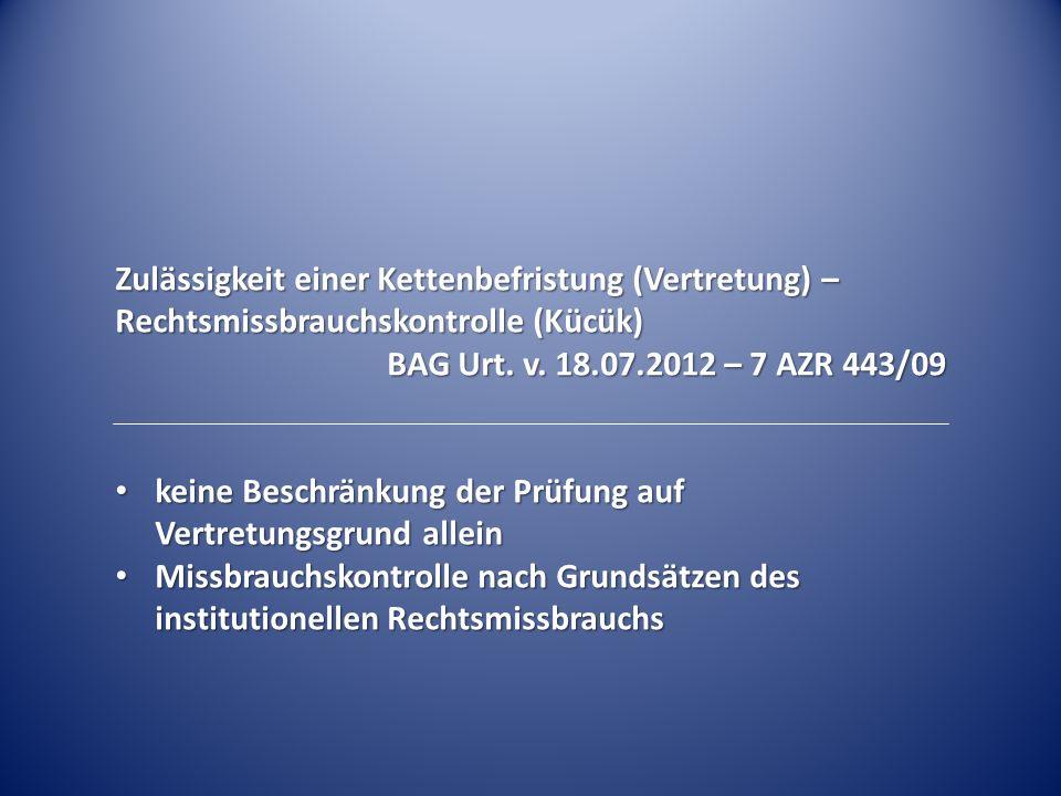 Zulässigkeit einer Kettenbefristung (Vertretung) – Rechtsmissbrauchskontrolle (Kücük) BAG Urt. v. 18.07.2012 – 7 AZR 443/09 keine Beschränkung der Prü