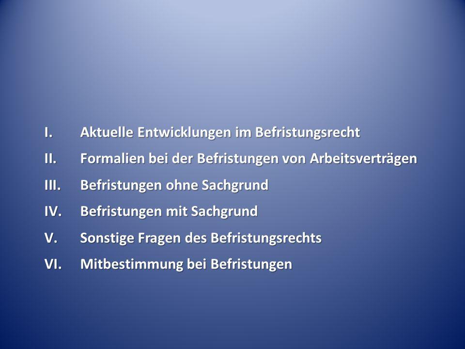 I.Aktuelle Entwicklungen im Befristungsrecht II.Formalien bei der Befristungen von Arbeitsverträgen III.Befristungen ohne Sachgrund IV.Befristungen mi