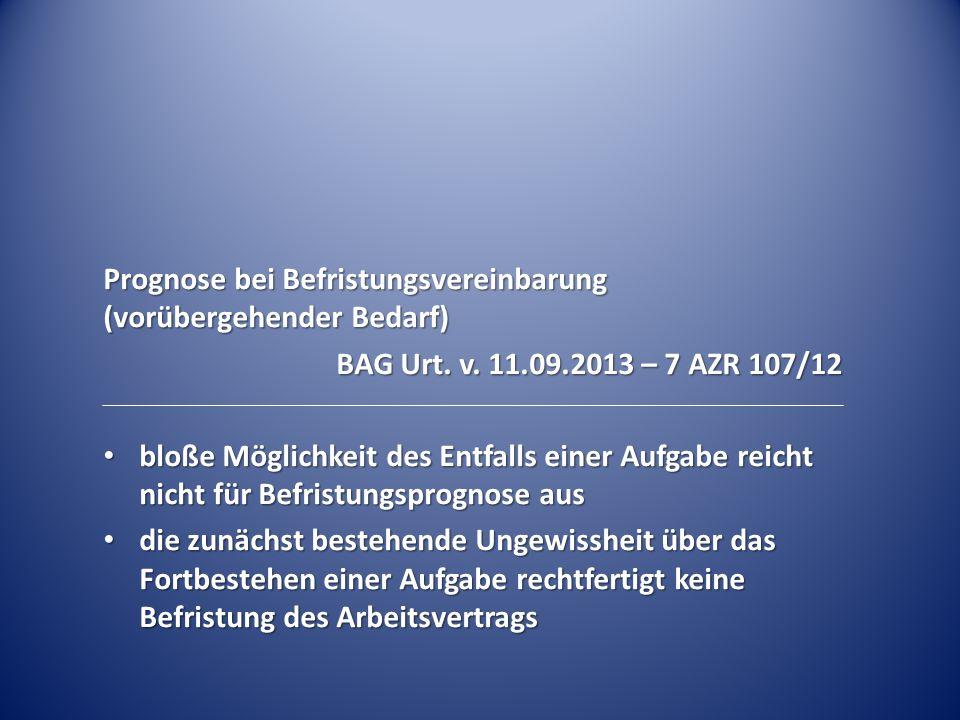 Prognose bei Befristungsvereinbarung (vorübergehender Bedarf) BAG Urt. v. 11.09.2013 – 7 AZR 107/12 bloße Möglichkeit des Entfalls einer Aufgabe reich
