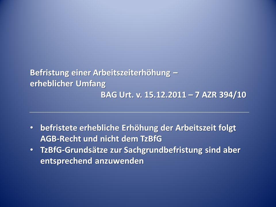 Befristung einer Arbeitszeiterhöhung – erheblicher Umfang BAG Urt. v. 15.12.2011 – 7 AZR 394/10 befristete erhebliche Erhöhung der Arbeitszeit folgt A