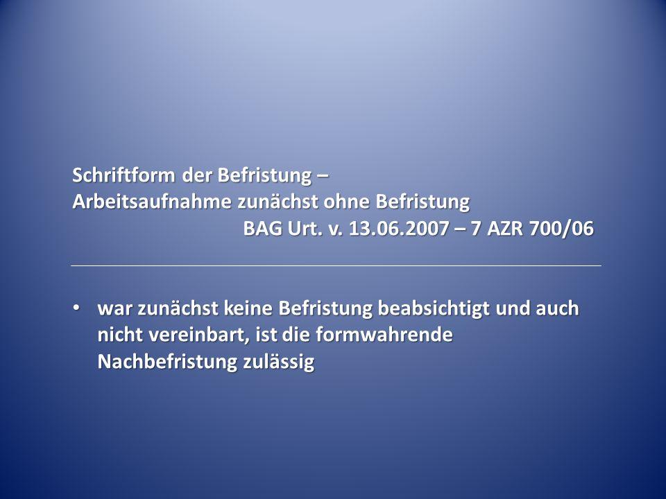 Schriftform der Befristung – Arbeitsaufnahme zunächst ohne Befristung BAG Urt. v. 13.06.2007 – 7 AZR 700/06 war zunächst keine Befristung beabsichtigt