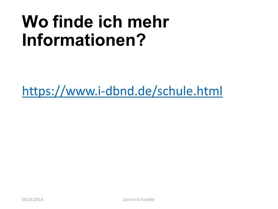 Wo finde ich mehr Informationen? https://www.i-dbnd.de/schule.html 06.03.2014Jasmin Schneider