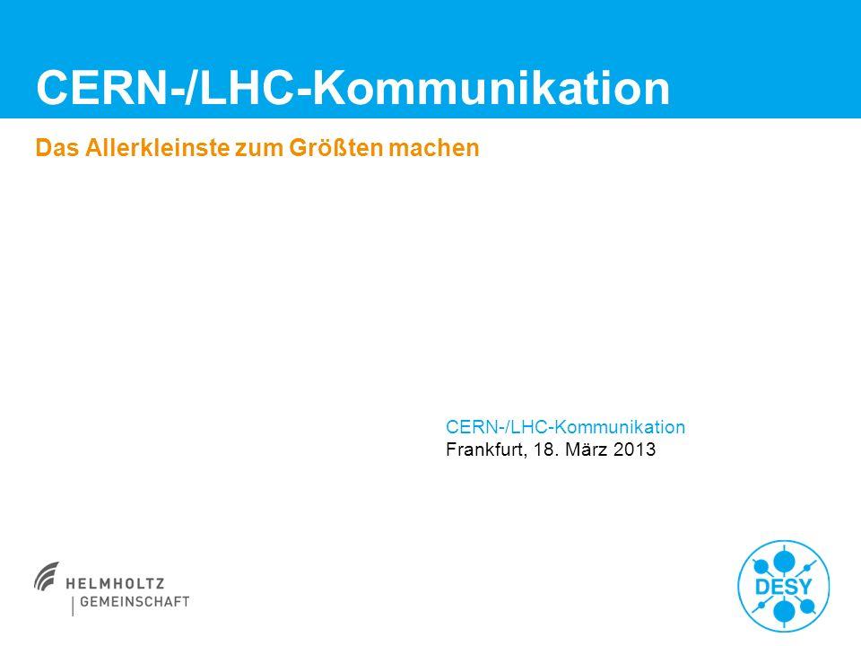 CERN-/LHC-Kommunikation Das Allerkleinste zum Größten machen CERN-/LHC-Kommunikation Frankfurt, 18. März 2013