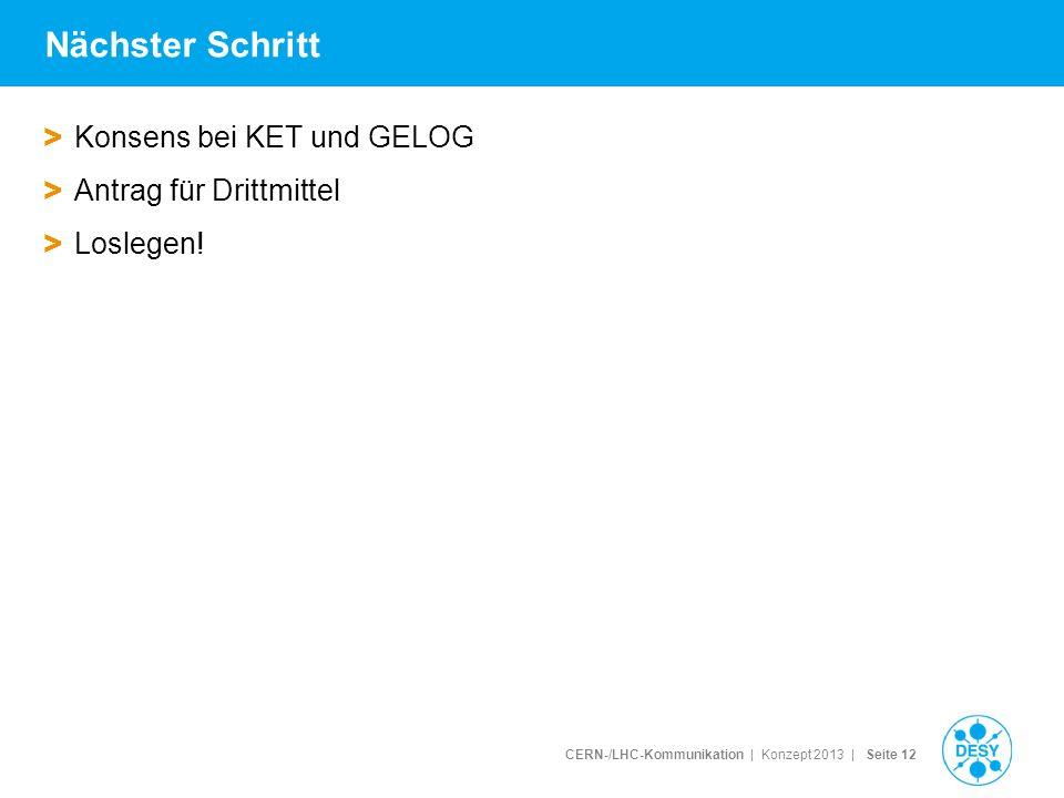 CERN-/LHC-Kommunikation | Konzept 2013 | Seite 12 Nächster Schritt > Konsens bei KET und GELOG > Antrag für Drittmittel > Loslegen!