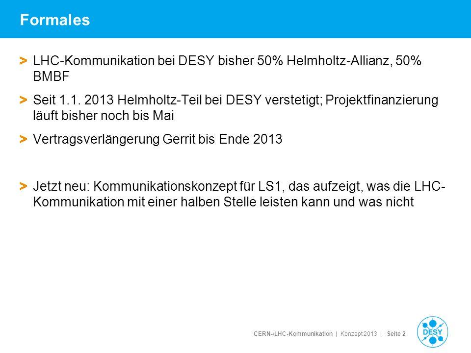 CERN-/LHC-Kommunikation | Konzept 2013 | Seite 2 Formales > LHC-Kommunikation bei DESY bisher 50% Helmholtz-Allianz, 50% BMBF > Seit 1.1. 2013 Helmhol