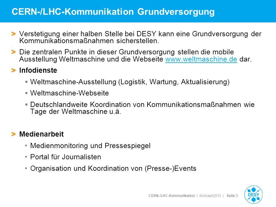 CERN-/LHC-Kommunikation | Konzept 2013 | Seite 4 Nicht Teil der Grundversorgung Weitere notwendige Maßnahmen, die DESY im Rahmen der Grundversorgung nicht leisten kann, die aber von zentraler Bedeutung für erfolgreiche und nachhaltige Kommunikation sind > Medienarbeit (LS1 als einmalige Gelegenheit, deutsche Medien gezielt und nachhaltig mit den Botschaften der CERN-/LHC-Kommunikation zu versorgen und die Rolle Deutschlands im LHC zu betone kann nicht wahrgenommen werden) > Netzwerke (mit der Wissenschaftler-Community (Tagungen, Jahrestreffen, Slams und Vorträge), Entscheidungsträgern und anderen Kommunikatoren (CERN, Universitäts- und Instituts-Pressesprecher, EPPCN, Interactions) > Infodienste (erweitert und proaktiv) mehr Beiträge von deutschen Universitäten und Instituten auf weltmaschine.de Broschürenproduktion und –versand Deutsche CERN-Seiten und andere Bestandteile des EPPCN-MoUs, auch Übersetzungen von CERN-Filmen etc social-media-Maßnahmen Fotoarbeiten zur Rolle Deutschlands in den Upgrades > Sonderveranstaltungen