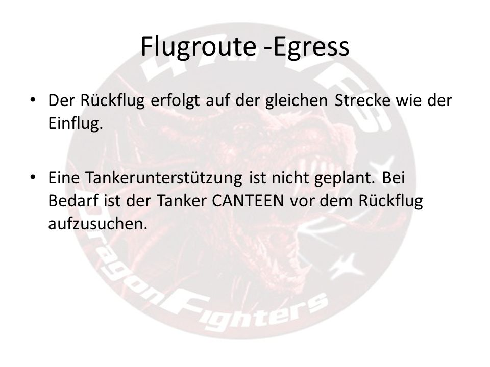 Flugroute -Egress Der Rückflug erfolgt auf der gleichen Strecke wie der Einflug. Eine Tankerunterstützung ist nicht geplant. Bei Bedarf ist der Tanker