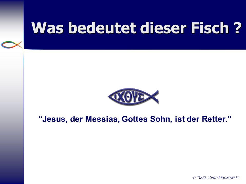9 Was bedeutet dieser Fisch ? Jesus, der Messias, Gottes Sohn, ist der Retter. © 2006, Sven Mankowski
