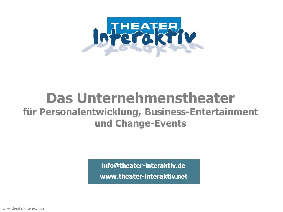 www.theater-interaktiv.de Das Unternehmenstheater für Personalentwicklung, Business-Entertainment und Change-Events info@theater-interaktiv.de www.theater-interaktiv.net