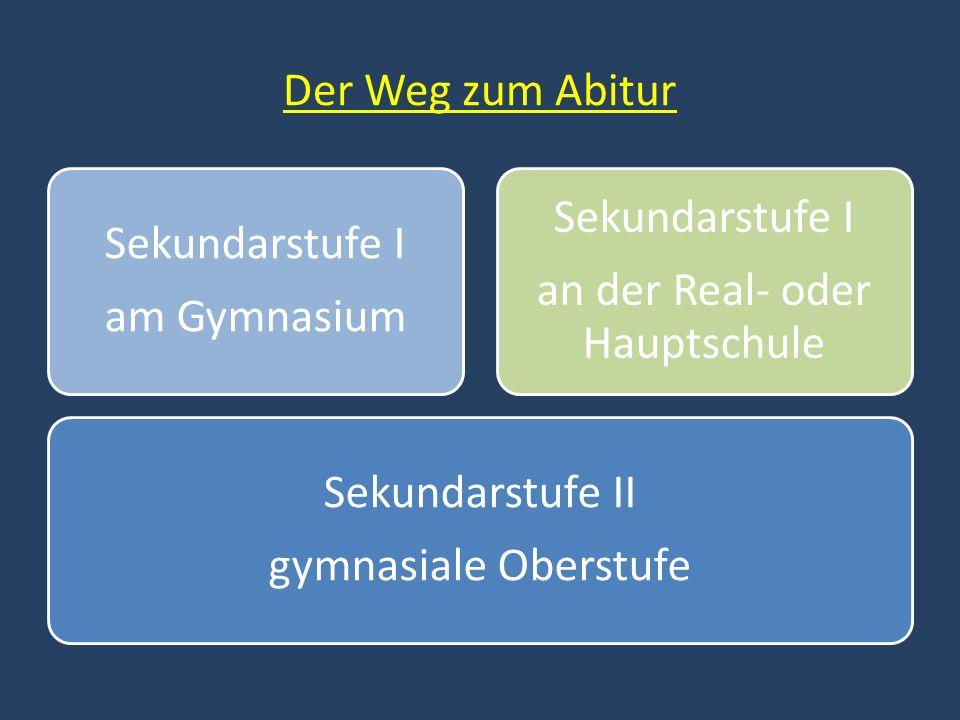 Der Weg zum Abitur Sekundarstufe II gymnasiale Oberstufe Sekundarstufe I am Gymnasium Sekundarstufe I an der Real- oder Hauptschule