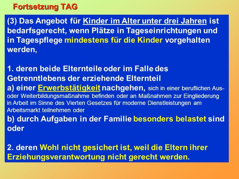 Fortsetzung TAG (3) Das Angebot für Kinder im Alter unter drei Jahren ist bedarfsgerecht, wenn Plätze in Tageseinrichtungen und in Tagespflege mindestens für die Kinder vorgehalten werden, 1.
