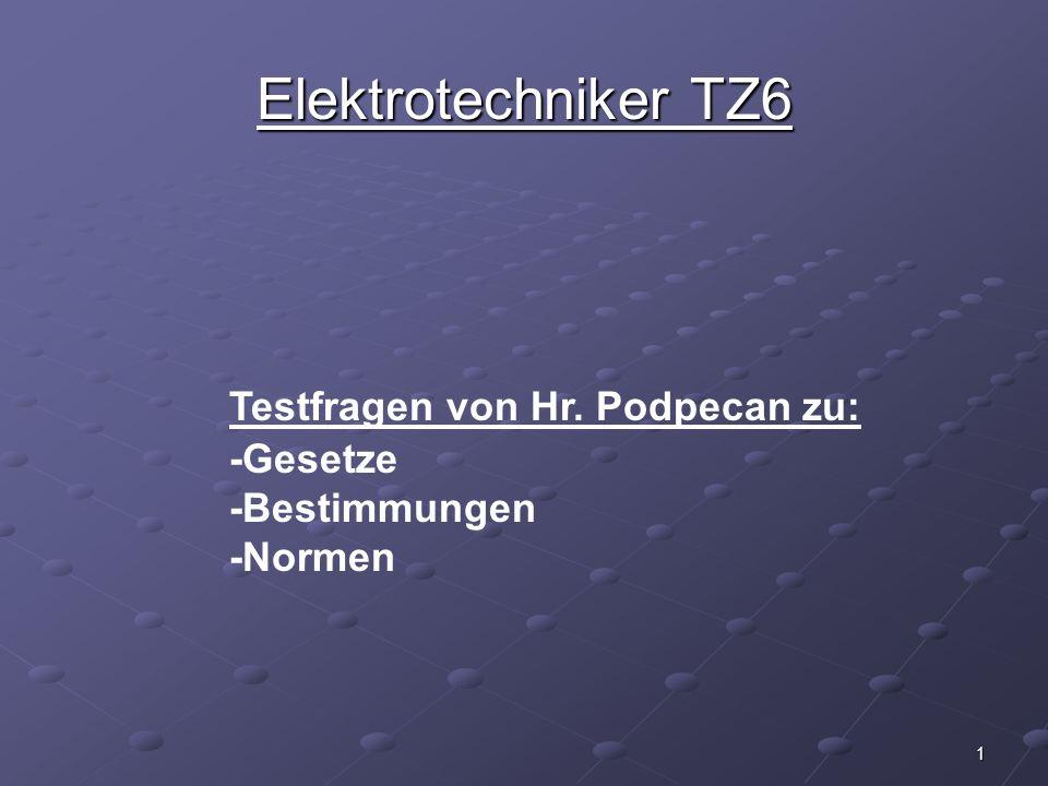 1 Testfragen von Hr. Podpecan zu: -Gesetze -Bestimmungen -Normen Elektrotechniker TZ6