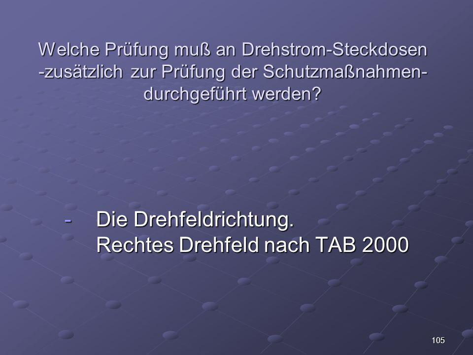 105 Welche Prüfung muß an Drehstrom-Steckdosen -zusätzlich zur Prüfung der Schutzmaßnahmen- durchgeführt werden.