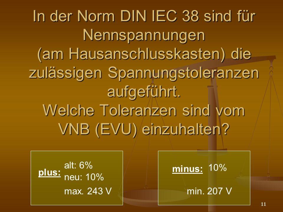11 In der Norm DIN IEC 38 sind für Nennspannungen (am Hausanschlusskasten) die zulässigen Spannungstoleranzen aufgeführt.