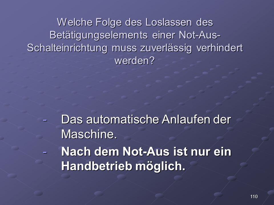 110 Welche Folge des Loslassen des Betätigungselements einer Not-Aus- Schalteinrichtung muss zuverlässig verhindert werden.