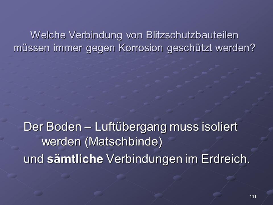 111 Welche Verbindung von Blitzschutzbauteilen müssen immer gegen Korrosion geschützt werden.