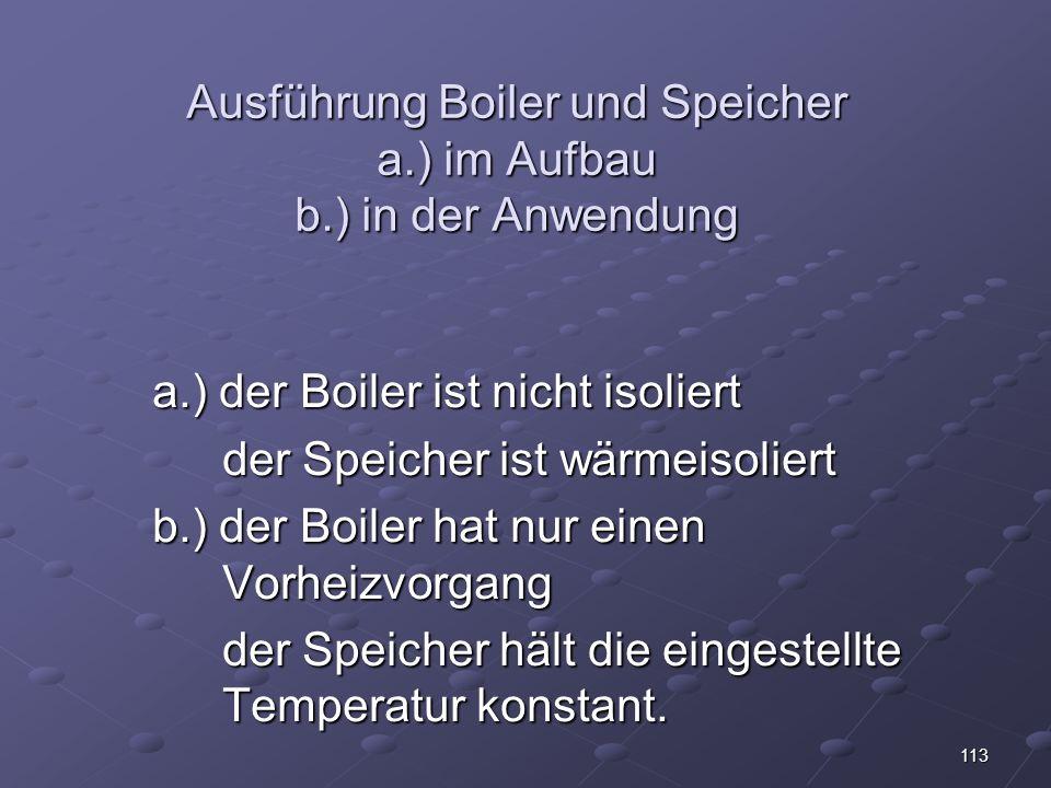 113 Ausführung Boiler und Speicher a.) im Aufbau b.) in der Anwendung a.) der Boiler ist nicht isoliert der Speicher ist wärmeisoliert b.) der Boiler hat nur einen Vorheizvorgang der Speicher hält die eingestellte Temperatur konstant.