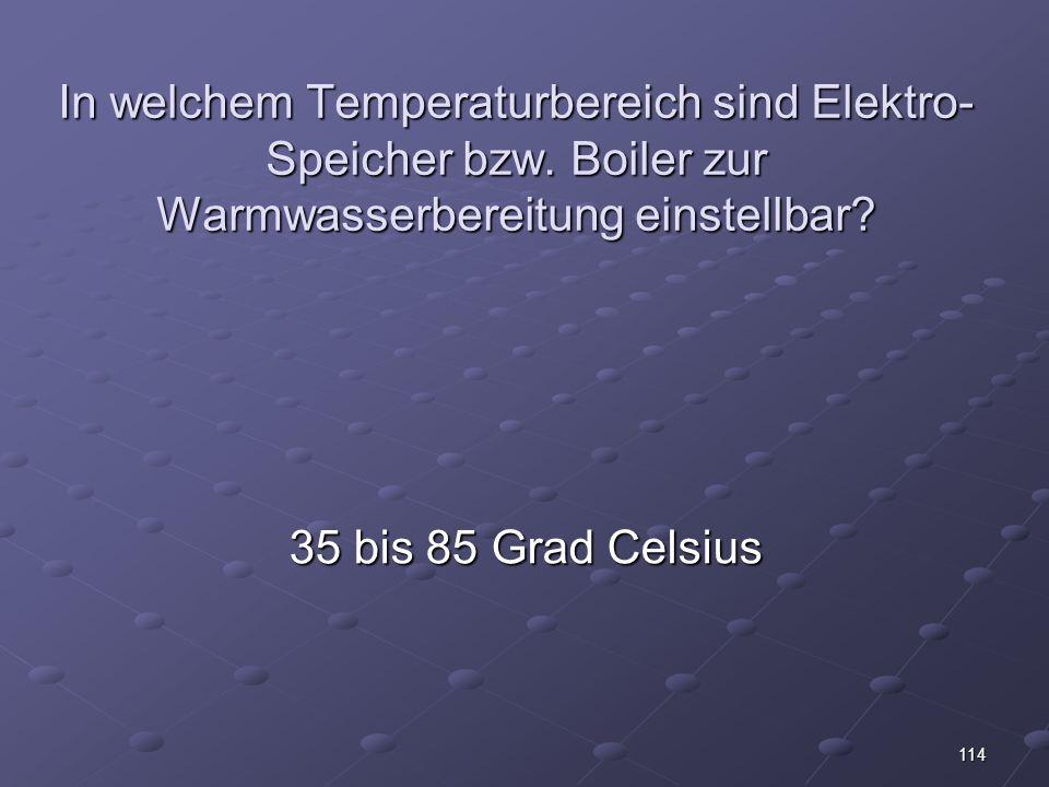114 In welchem Temperaturbereich sind Elektro- Speicher bzw.
