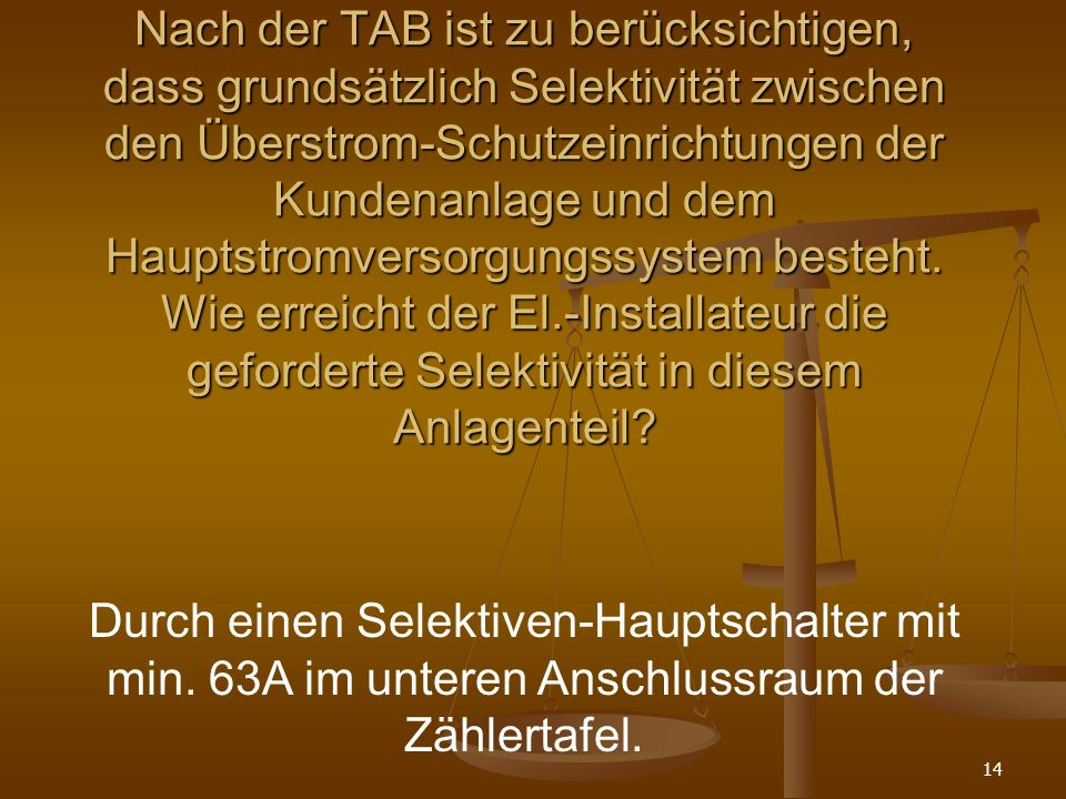 14 Nach der TAB ist zu berücksichtigen, dass grundsätzlich Selektivität zwischen den Überstrom-Schutzeinrichtungen der Kundenanlage und dem Hauptstromversorgungssystem besteht.