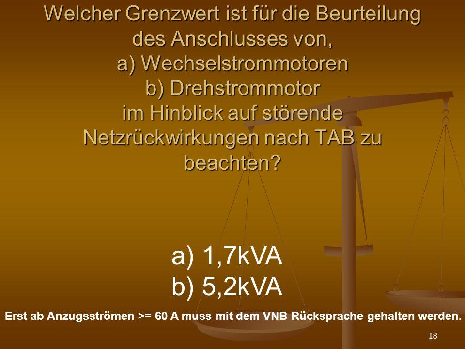 18 Welcher Grenzwert ist für die Beurteilung des Anschlusses von, a) Wechselstrommotoren b) Drehstrommotor im Hinblick auf störende Netzrückwirkungen nach TAB zu beachten.