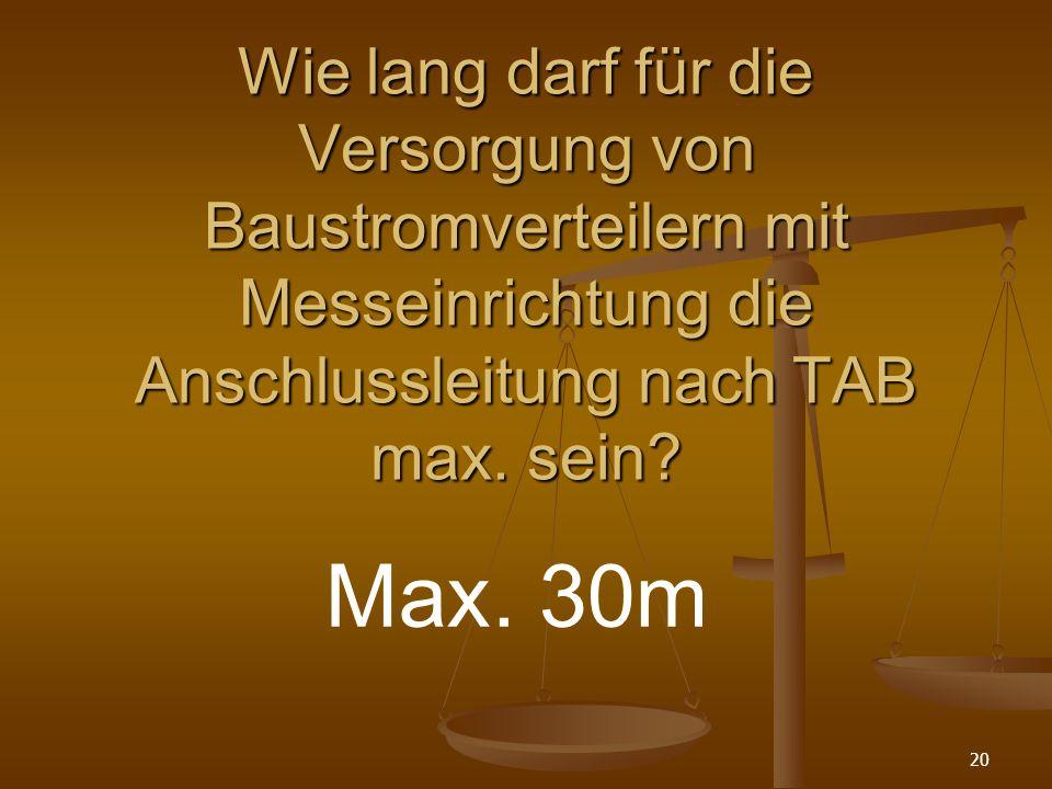 20 Wie lang darf für die Versorgung von Baustromverteilern mit Messeinrichtung die Anschlussleitung nach TAB max.