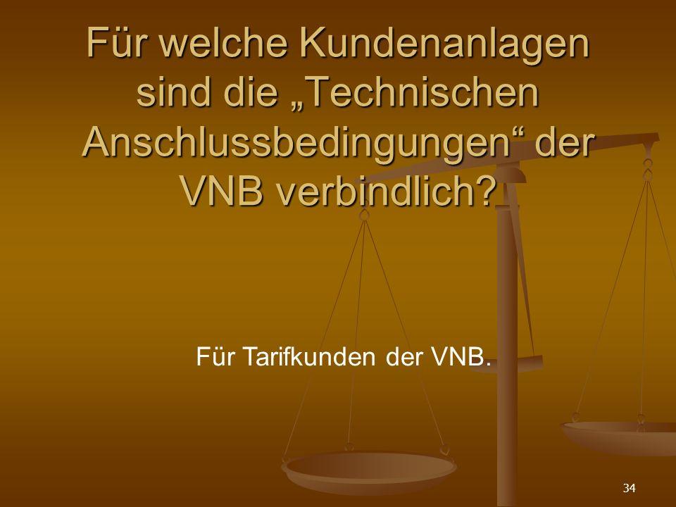 34 Für welche Kundenanlagen sind die Technischen Anschlussbedingungen der VNB verbindlich.