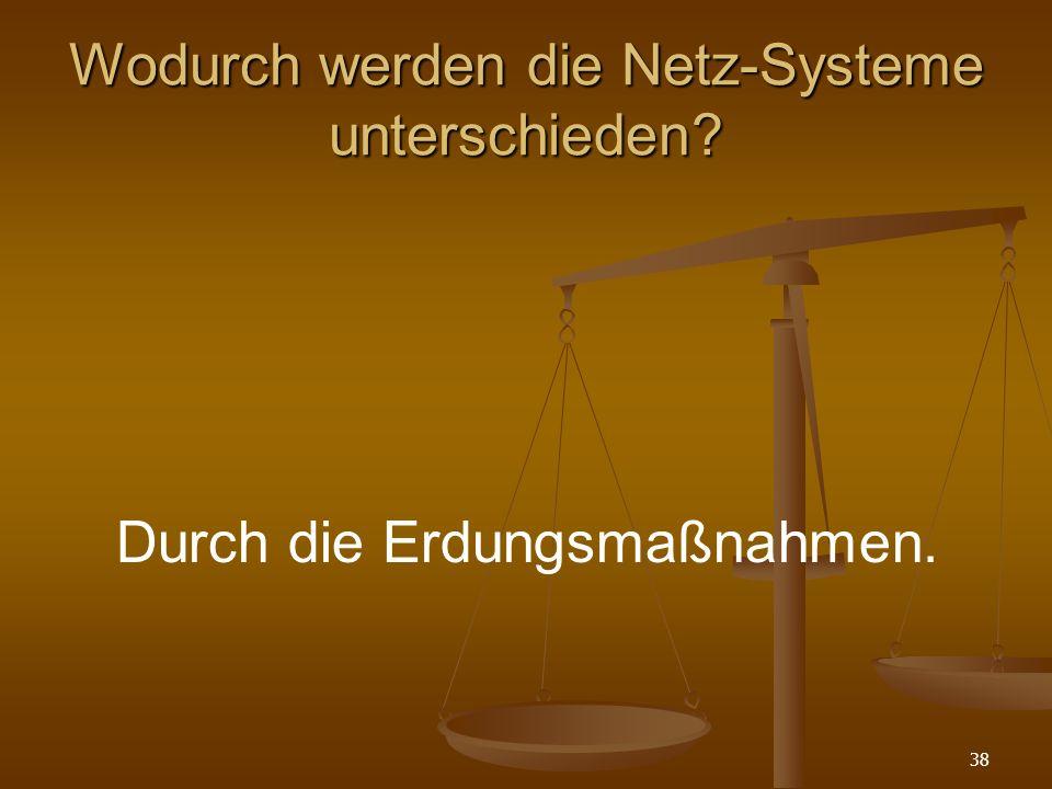 38 Wodurch werden die Netz-Systeme unterschieden? Durch die Erdungsmaßnahmen.