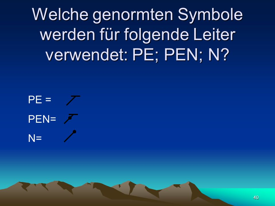 40 Welche genormten Symbole werden für folgende Leiter verwendet: PE; PEN; N? PE = PEN= N=