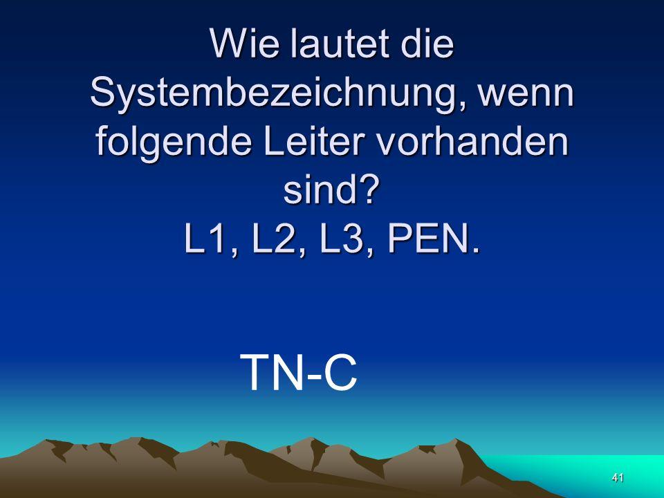 41 Wie lautet die Systembezeichnung, wenn folgende Leiter vorhanden sind? L1, L2, L3, PEN. TN-C