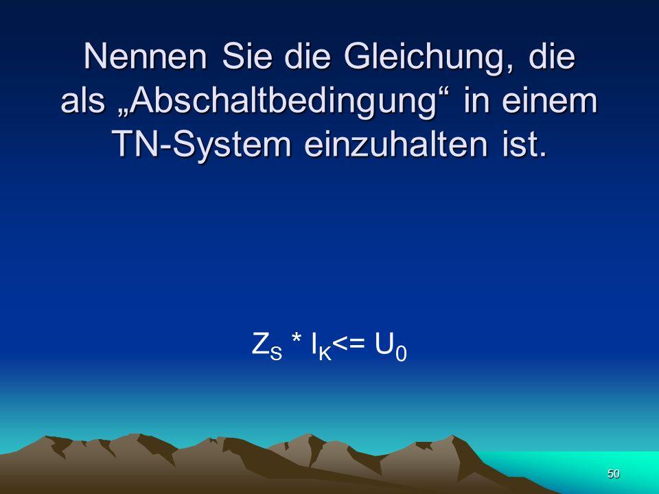50 Nennen Sie die Gleichung, die als Abschaltbedingung in einem TN-System einzuhalten ist.