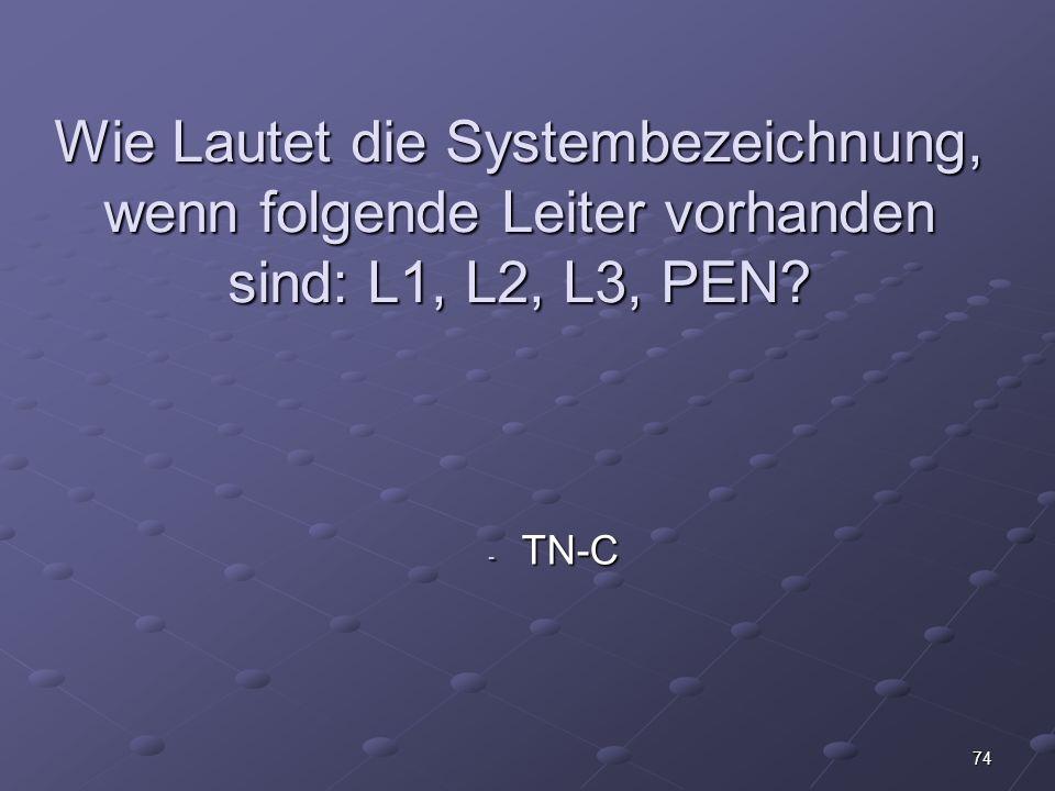 74 Wie Lautet die Systembezeichnung, wenn folgende Leiter vorhanden sind: L1, L2, L3, PEN? - TN-C
