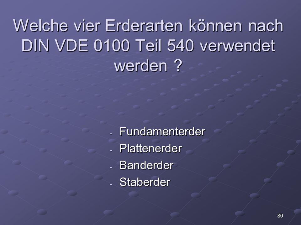 80 Welche vier Erderarten können nach DIN VDE 0100 Teil 540 verwendet werden .
