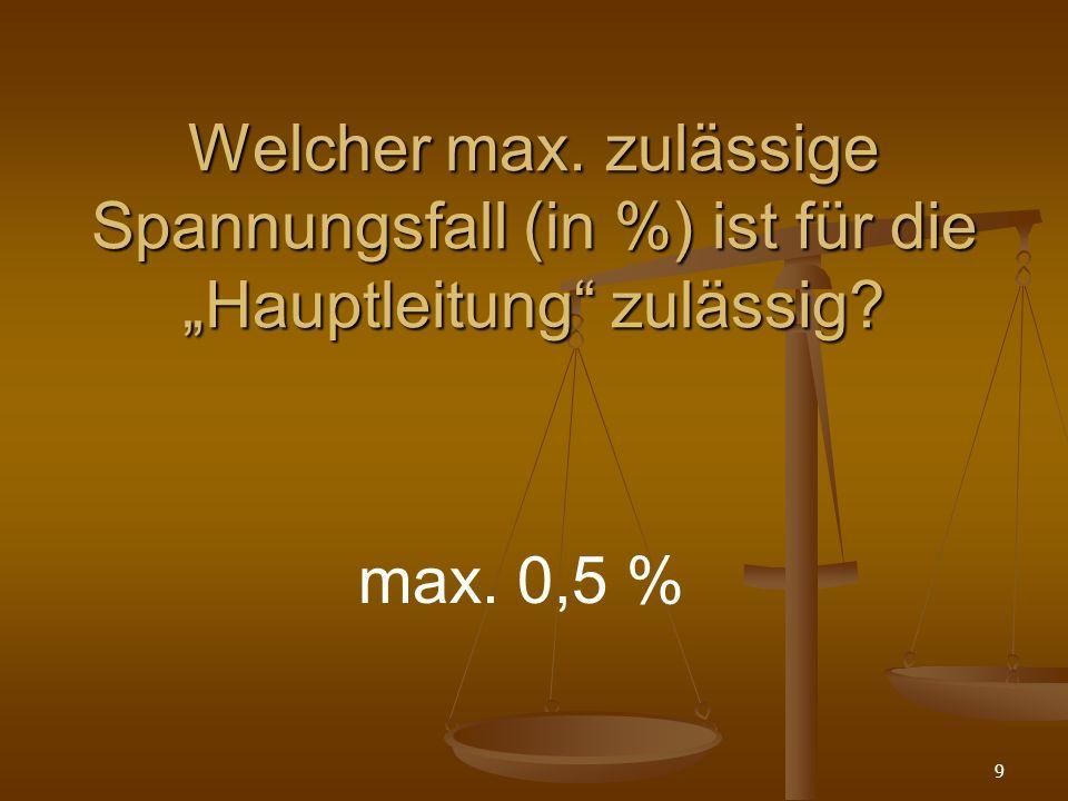 9 Welcher max. zulässige Spannungsfall (in %) ist für die Hauptleitung zulässig? max. 0,5 %