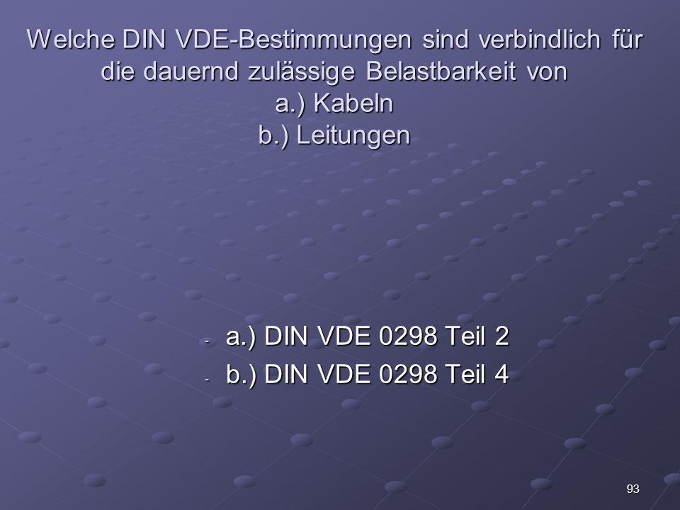 93 Welche DIN VDE-Bestimmungen sind verbindlich für die dauernd zulässige Belastbarkeit von a.) Kabeln b.) Leitungen - a.) DIN VDE 0298 Teil 2 - b.) DIN VDE 0298 Teil 4