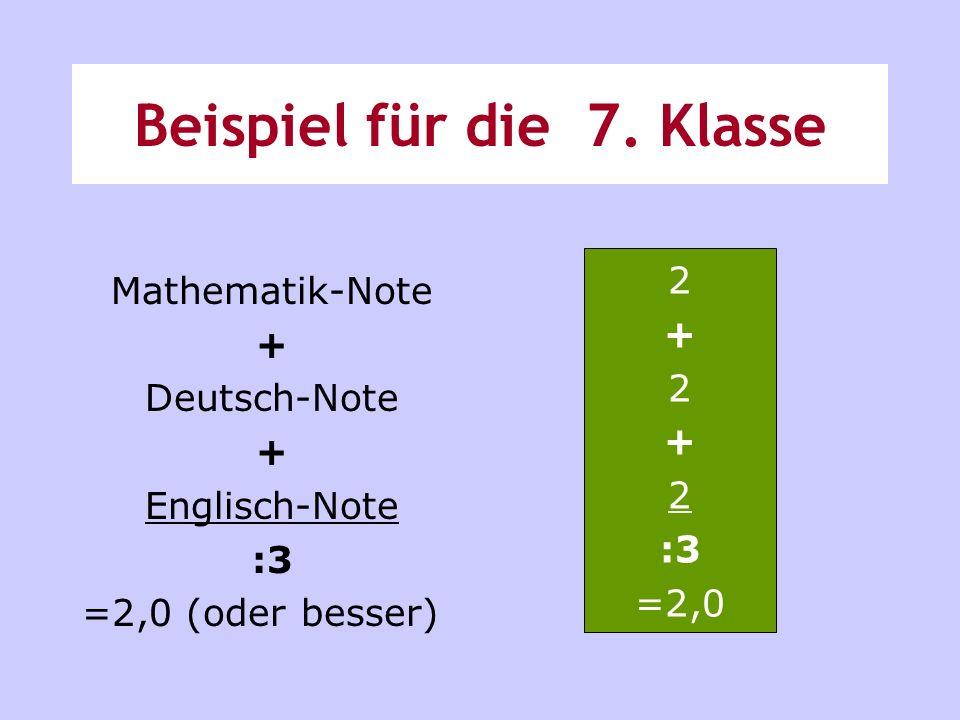 Beispiel für die 7. Klasse Mathematik-Note + Deutsch-Note + Englisch-Note :3 =2,0 (oder besser) 2 + 2 + 2 :3 =2,0
