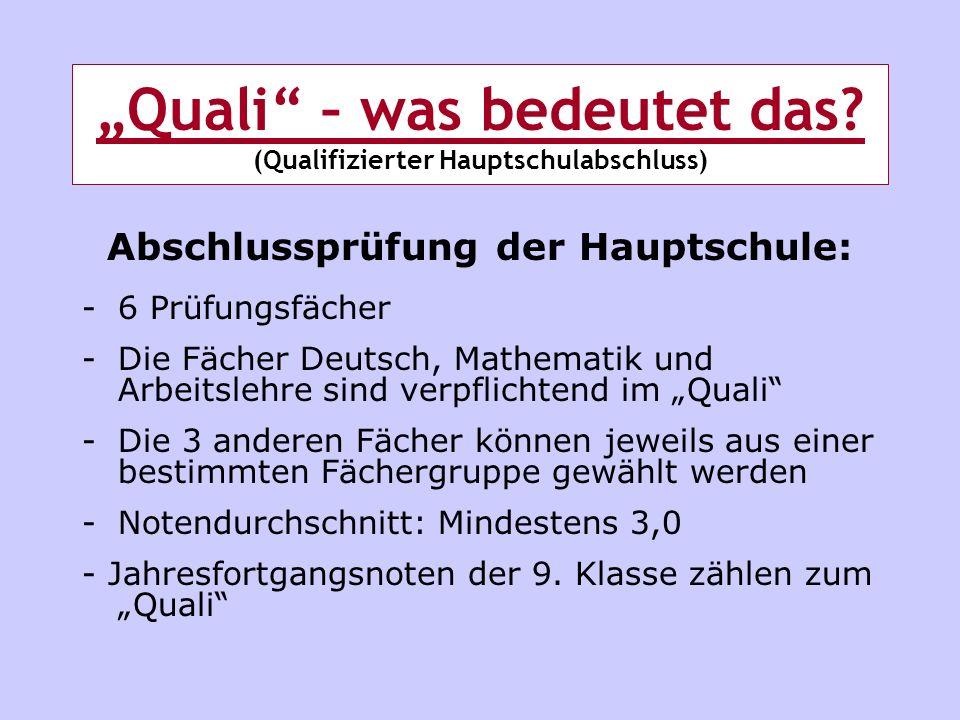 Quali – was bedeutet das? (Qualifizierter Hauptschulabschluss) Abschlussprüfung der Hauptschule: -6 Prüfungsfächer -Die Fächer Deutsch, Mathematik und