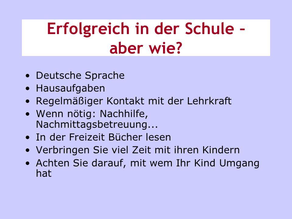 Erfolgreich in der Schule – aber wie? Deutsche Sprache Hausaufgaben Regelmäßiger Kontakt mit der Lehrkraft Wenn nötig: Nachhilfe, Nachmittagsbetreuung