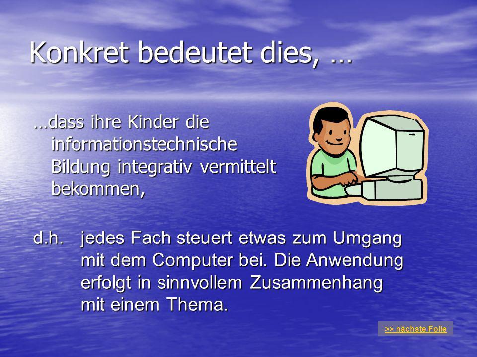 Konkret bedeutet dies, … …dass ihre Kinder die informationstechnische Bildung integrativ vermittelt bekommen, d.h.