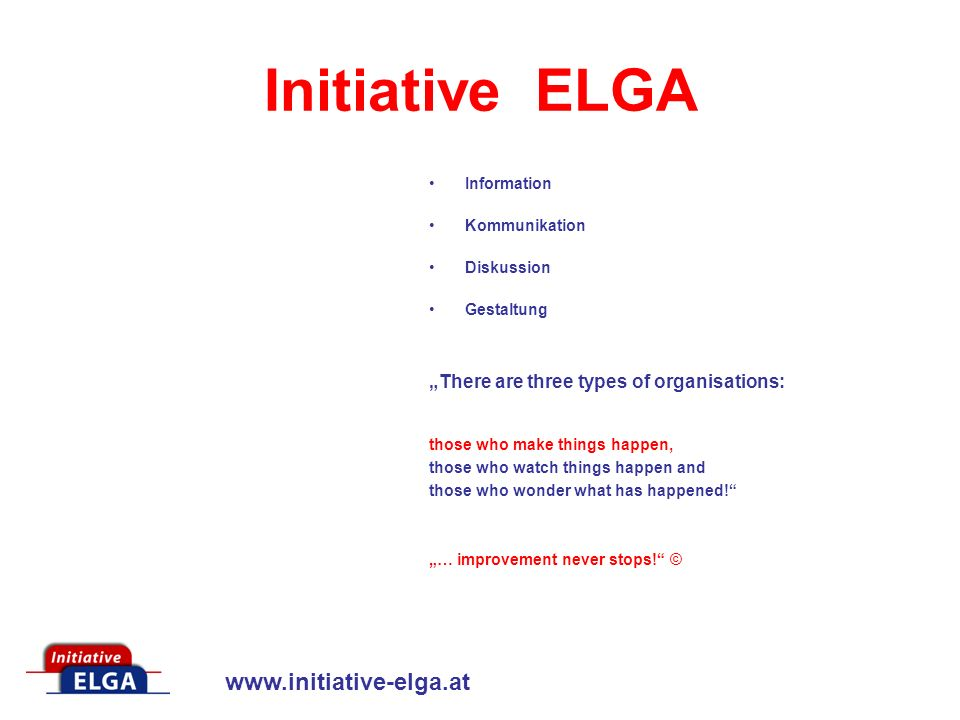 www.initiative-elga.at Initiative ELGA Information Kommunikation Diskussion Gestaltung There are three types of organisations: those who make things happen, those who watch things happen and those who wonder what has happened.