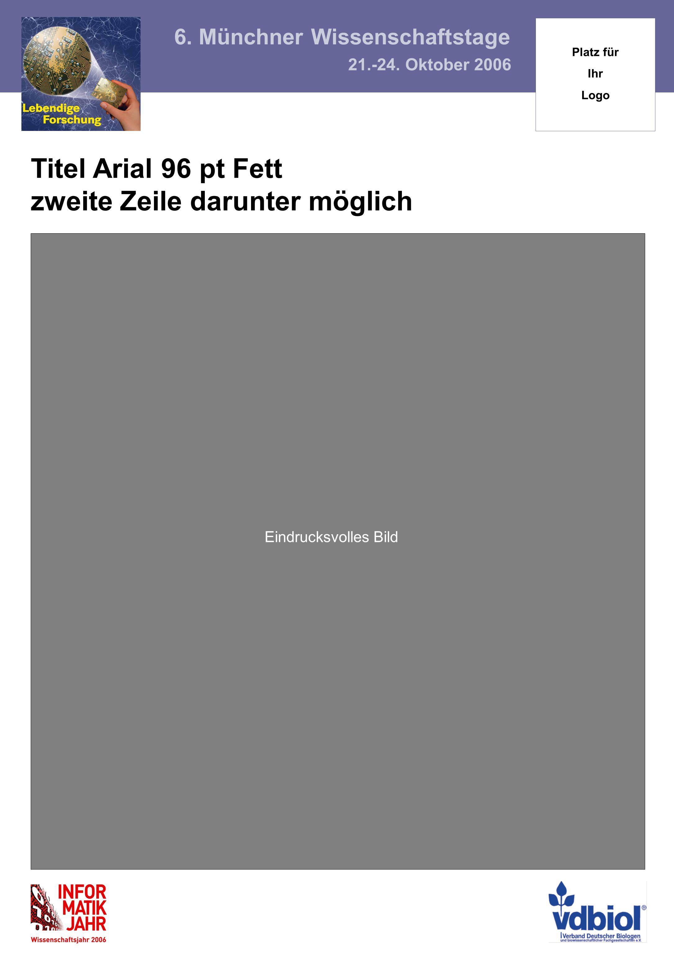 Titel Arial 96 pt Fett zweite Zeile darunter möglich Eindrucksvolles Bild 6. Münchner Wissenschaftstage 21.-24. Oktober 2006 Platz für Ihr Logo