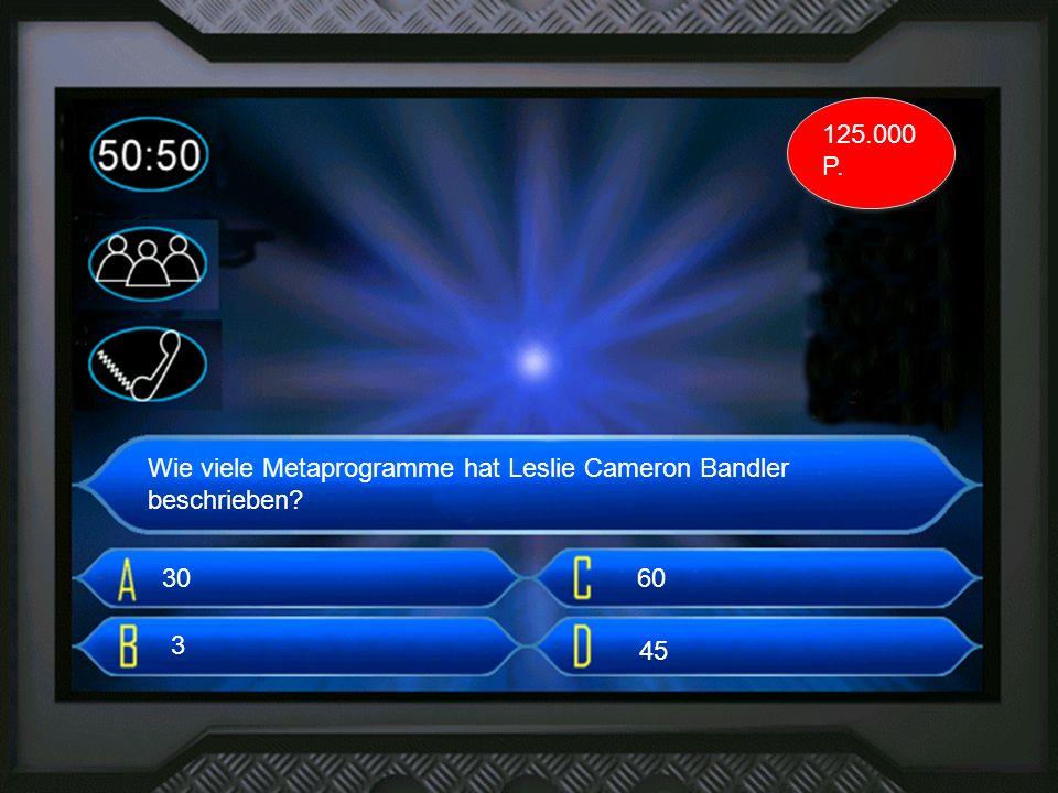 3. frage Wie viele Metaprogramme hat Leslie Cameron Bandler beschrieben? 30 3 60 45 125.000 P.