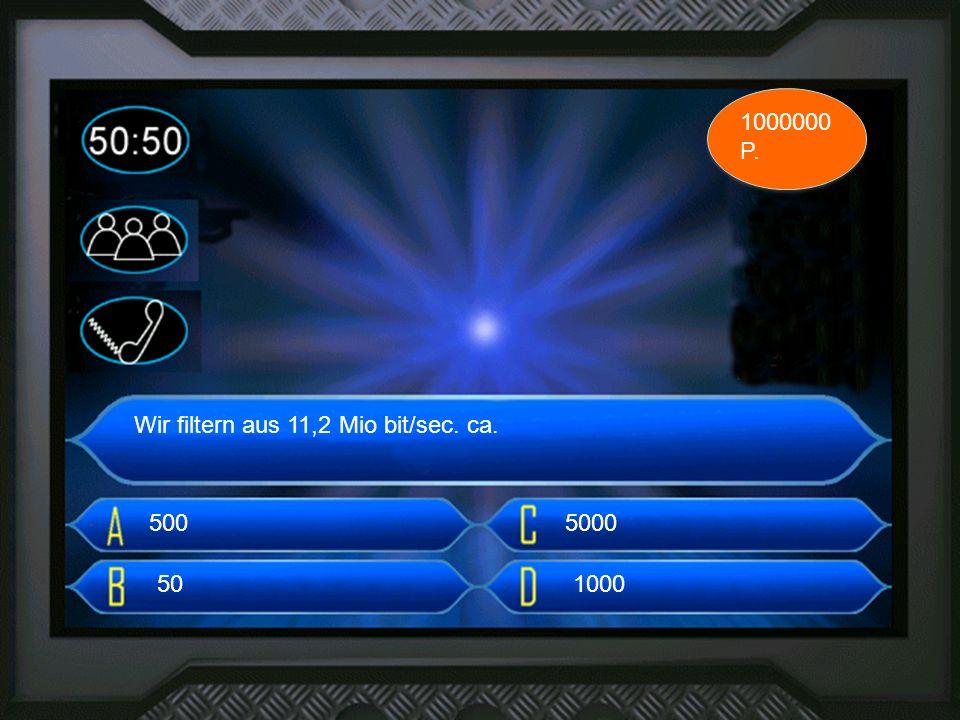 3. frage Wir filtern aus 11,2 Mio bit/sec. ca. 500 1000000 P. 50 5000 1000