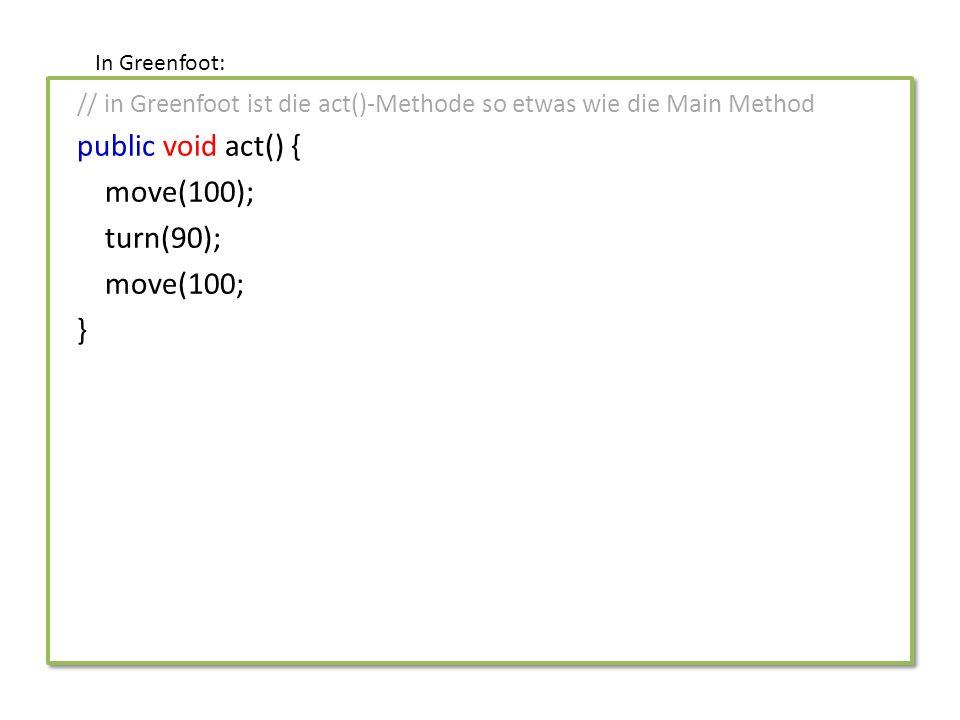 // in Greenfoot ist die act()-Methode so etwas wie die Main Method public void act() { makeMove(); } public void makeMove() { move(100); turn(90); move(100; } In Greenfoot: Funktionsname (Teil des Kopfs) Funktionsname (Teil des Kopfs) Funktionsaufruf Code der Funktion (Körper) Code der Funktion (Körper)