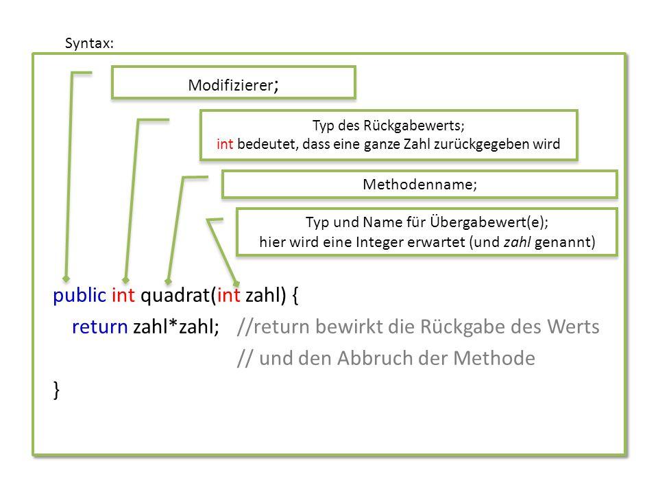 // Definition der Methode zum Berechnen der Fakultät einer Zahl public int fakultaet(int zahl) { int fak = 1; for (int i = 1; i <= zahl; i++){ fak = fak * i; } return fak; //Rückgabe des Ergebnisses } // Beispiel für den Aufruf der Methode System.out.print(!17 = + fakultaet(17)); Beispiel: