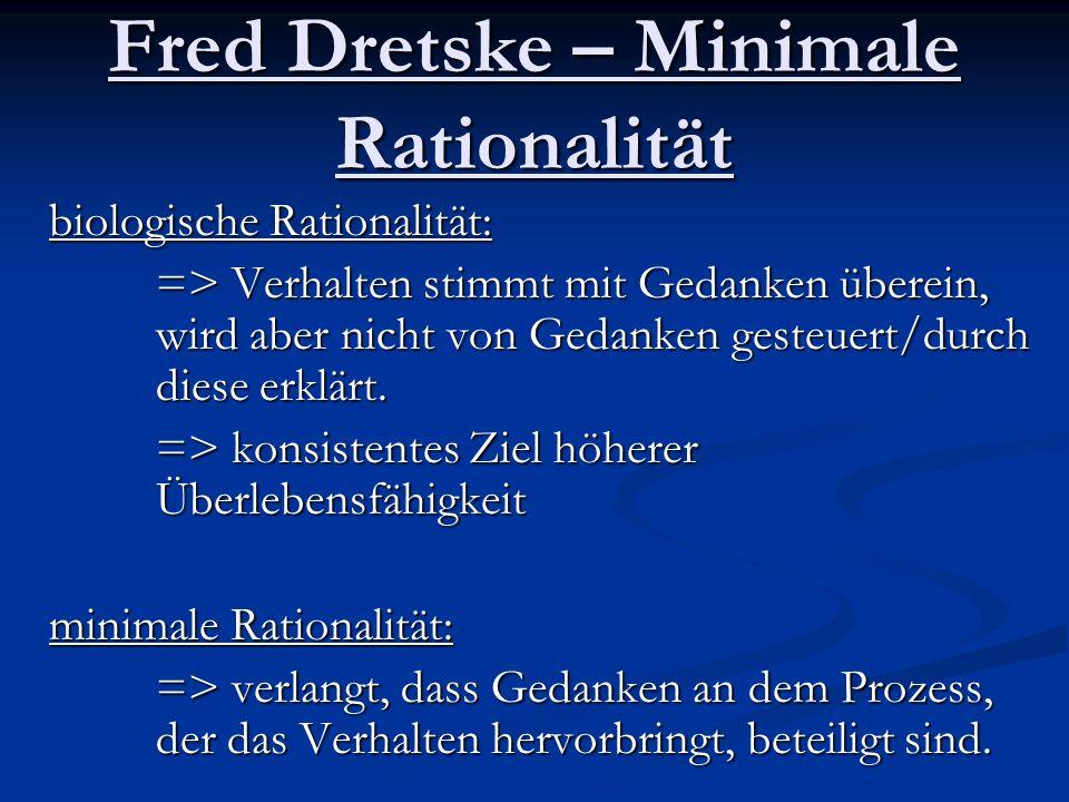 Fred Dretske – Minimale Rationalität biologische Rationalität: => Verhalten stimmt mit Gedanken überein, wird aber nicht von Gedanken gesteuert/durch