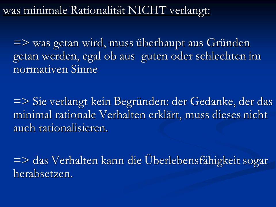 was minimale Rationalität NICHT verlangt: => was getan wird, muss überhaupt aus Gründen getan werden, egal ob aus guten oder schlechten im normativen