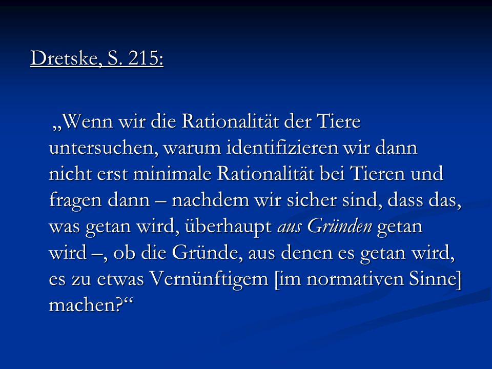Dretske, S. 215: Wenn wir die Rationalität der Tiere untersuchen, warum identifizieren wir dann nicht erst minimale Rationalität bei Tieren und fragen