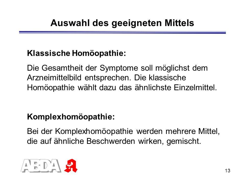13 Auswahl des geeigneten Mittels Klassische Homöopathie: Die Gesamtheit der Symptome soll möglichst dem Arzneimittelbild entsprechen. Die klassische