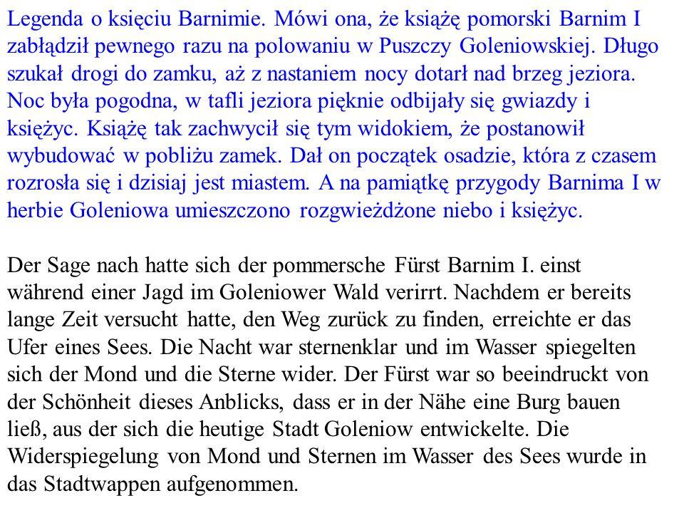 Legenda o księciu Barnimie. Mówi ona, że książę pomorski Barnim I zabłądził pewnego razu na polowaniu w Puszczy Goleniowskiej. Długo szukał drogi do z